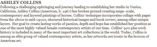 ASHLEY COLLINS Following a challenging upbringing and journey leading to establishing her studio in Venice, California, Ashley Collins (American, b. 1967) has broken ground creating mega–scale, contemporary and layered paintings of horses. Collins' technique incorporates collage with pages from the 1800s to mid-1900s, obscured historical images and book covers, among other unique layers. Her goal to create lasting works of passion, depth and hope has established her position as one of the most highly valued female contemporary artists of our time. Collins' 900 plus work history is included in many of the most important art collections in the world. Today, Collins is among an elite group of valued contemporary artists, as her artworks are iconic in the lexicon of American art.